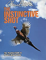 The Instinctive Shot: The Practical Guide to Modern Wingshooting by Chris Batha (2012-05-01)