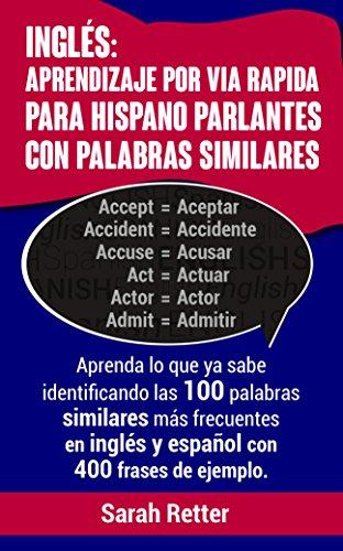 INGLES: APRENDIZAJE POR VÍA RÁPIDA PARA HISPANO PARLANTES CON PALABRAS SIMILARES: Aprenda lo que ya sabe con las 100 palabras similares más frecuentes en inglés y español con 400 frases de ejemplo.