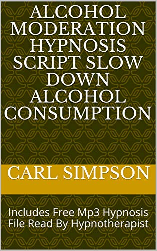 Alcohol Moderation Hypnosis Script Slow Down Alcohol Consumption: Includes Free Mp3 Hypnosis File Read By Hypnotherapist (English Edition)