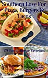 Southern Love For Pizza, Burgers & Tacos: 175 Family Dinner Favorites! (Southern Cooking Recipes Book 36)