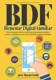 BDF Bienestar Digital Familiar: Cómo evitar que tus hijos se conviertan en Pornonativos Digitales y armar a tu familia para vencer en la batalla de la Colonización Digital.
