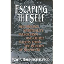 Escaping the Self: Alcoholism, Spirituality, Masochism and Other Flights from the Burden of Selfhood