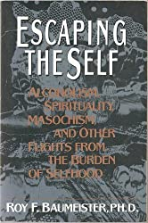 Escaping the Self: Alcoholism, Spirituality, Masochism, and Other Flights from the Burden of Selfhood by Roy F. Baumeister (1993-04-01)