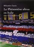 Le phénomène ultras en Italie : historique du mouvement des groupes de supporters-ultras de 1968 à 2005 : essai / Sébastien Louis | Bromberger, Christian (1946-....). préfacier, etc.