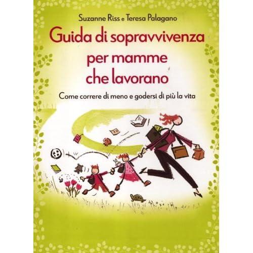 Guida Di Sopravvivenza Per Mamme Che Lavorano. Come Correre Di Meno E Godersi Di Più La Vita