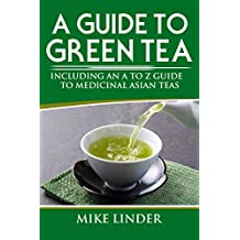 A Guide to Green Tea: A Detailed Look at The History of Green Tea, its Benefits and How It Can Help Us in Our Daily Lives (English Edition)