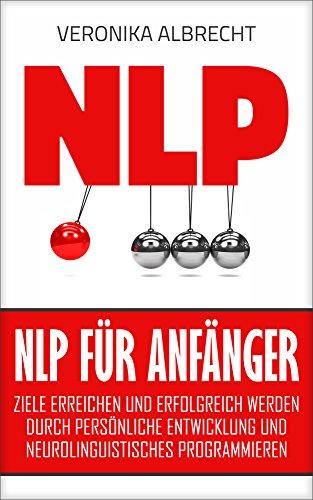 NLP für Anfänger: Ziele erreichen und erfolgreich werden durch persönliche Entwicklung und Neurolinguistisches Programmieren