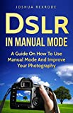 Dslr in Manual Mode: A Guide on How to Use Manual Mode and Improve Your Photography