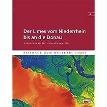 Der Limes vom Niederrhein bis an die Donau: 6. Kolloquium der Deutschen Limeskommission (Beiträge zum Welterbe Limes)