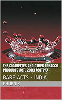 The Cigarettes and Other Tobacco Products Act, 2003 (COTPA): BARE ACTS - INDIA by [Phoenix]