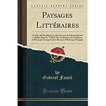 """Paysages Litteraires: Au Pays de Stendhal; Les Six Voyages de Chateaubriand En Italie; Dans Le """"Vallon"""" de Lamartine; Au Tombeau de Petanque George ... Pelerinage a Coppet (Classic Reprint)"""