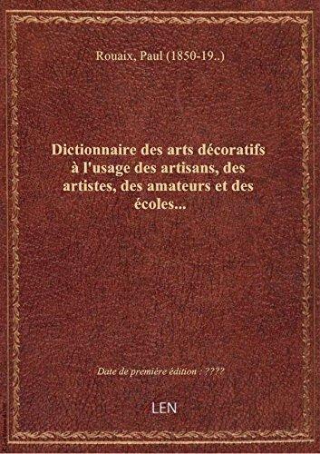 Dictionnaire des arts décoratifs à l'usage des artisans, des artistes, des amateurs et des écoles...