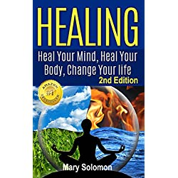 HEALING : Heal Your Mind, Heal Your Body: Change Your Life (Self Help, Self Healing, Mindfulness, Positive Thinking, Energy Healing, Energy Work, Chronic Illness)