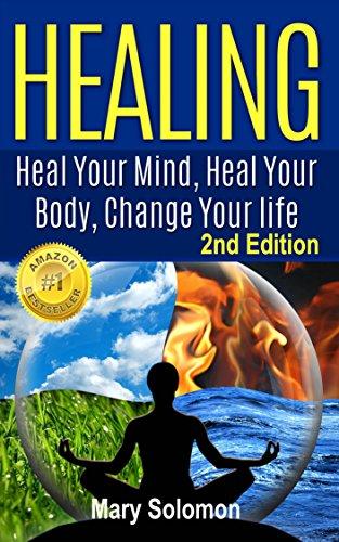 HEALING : Heal Your Mind, Heal Your Body: Change Your Life (Self Help, Self Healing, Mindfulness, Positive Thinking, Energy Healing, Energy Work, Chronic Illness)