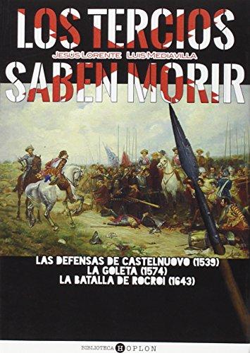 Los Tercios Saben Morir. Las Defensas De Castelnuovo 1539. La Goleta 1574. La Batalla De Rocroi 1642 (DEFENSAS DESESPERADAS)