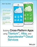 Building Cross-Platform Apps using Titanium, Alloy, and Appcelerator Cloud Services by Aaron Saunders (2014-11-03)