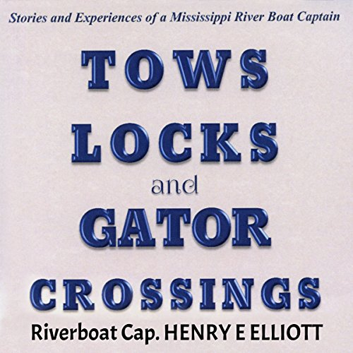 Tows, Locks, and Gator Crossings: Stories and Experiences of a Mississippi River Boat Captain - Henry E. Elliott - Unabridged