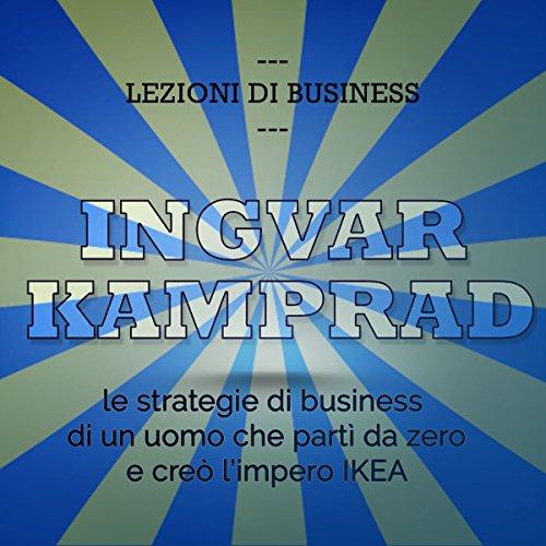 Ingvar Kamprad: Le strategie di business di un uomo che partì da zero e creò l'impero IKEA (Lezioni di business)  Audiolibri
