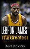 LeBron James: The Greatest. Easy to read children sports book with great graphic. All you need to know about LeBron James, one of the best basketball legends in history. (Sports book for Kids)