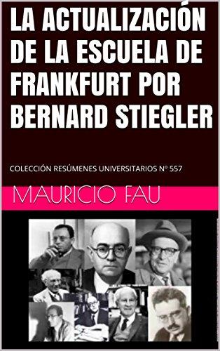 LA ACTUALIZACIÓN DE LA ESCUELA DE FRANKFURT POR BERNARD STIEGLER: COLECCIÓN RESÚMENES UNIVERSITARIOS Nº 557 por Mauricio Fau