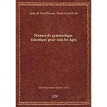 Manuel de gymnastique éclectique pour tous les âges / par Henry de Jarry de Bouffémont...