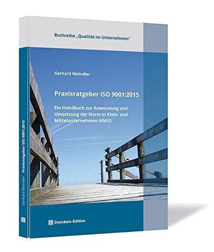 Praxisratgeber ISO 9001:2015. Ein Handbuch zur Anwendung und Umsetzung der Norm in Klein- und Mittelunternehmen (KMU) (Qualität im Unternehmen / herausgegeben von Professor Dr. (UCN) Gerhard Weindler)