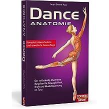 Dance Anatomie: Der vollständig illustrierte Ratgeber für Beweglichkeit, Kraft und Muskelspannung im Tanz