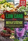 LOW CARB FÜR BERUFSTÄTIGE: Kochbuch mit 111 Low Carb Rezepten für Einsteiger, Berufstätige und Faule. Inklusive Erklärung der Low Carb Diät und 14...