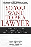 So You Want to Be a Lawyer: The Ultimate Guide to Getting into and Succeeding in Law School by Timothy B. Francis (2012-10-16)