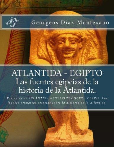 ATLANTIDA - EGIPTO . Las fuentes egipcias de la historia de la Atlantida.: Extractos de ATLANTIS - AEGYPTIUS CODEX . CLAVIS. Las fuentes primarias ... ... Histrico-Cientfica) - 9781482594393