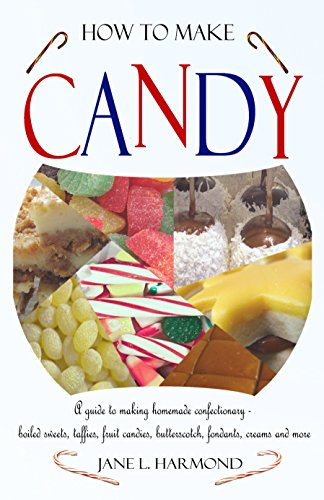 How to Make Candy: A Guide to Making Homemade Confectionary - boiled sweets, taffies, fruit candies, butterscotch, fondants, creams and more (English Edition)