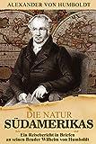 Alexander von Humboldt - Die Natur Südamerikas - Ein Reisebericht in Briefen von der Südamerikareise an seinen Bruder Wilhelm von Humboldt - Vollständig überarbeitet.Vorwort von Stephan Wilhelm Kuhnert - Alexander von Humboldt