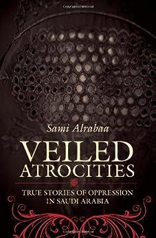 Veiled Atrocities: True Stories of Oppression in Saudi Arabia by [Alrabaa, Sami]