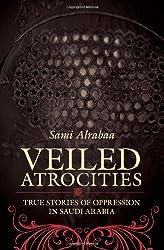 Veiled Atrocities: True Stories of Oppression in Saudi Arabia
