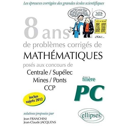 8 Années de Problèmes Corrigés de Mathematiques Posés aux Concours Centrale/Supelec Mines/Ponts CCP Filière PC