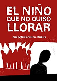 El niño que no quiso llorar par  José Antonio Jiménez-Barbero
