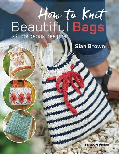 How to Knit Beautiful Bags: 22 Gorgeous Designs