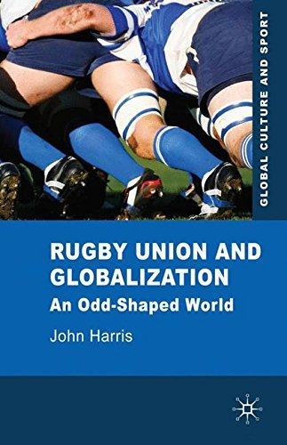 Rugby Union and Globalization: An Odd-Shaped World (Global Culture and Sport Series) by John Harris (2010-10-01)
