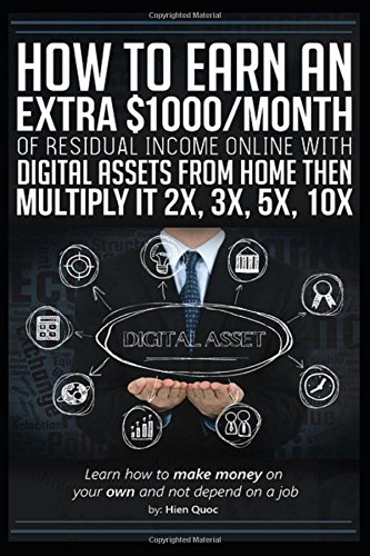 How to Earn an Extra $1000/month of Residual Income Online with Digital Assets From Home then Multiply It 2X, 3X, 5X, 10X...: Learn How to Make Money On Your Own and Not Depend on a Job