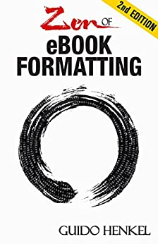 Zen of eBook Formatting: A Step-by-step Guide To Format eBooks for Kindle and EPUB by [Henkel, Guido]