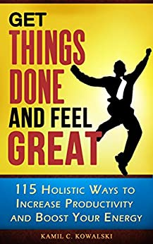Get Things Done AND Feel Great: 115 Holistic Ways to Increase Productivity and Boost Your Energy by [Kowalski, Kamil C.]