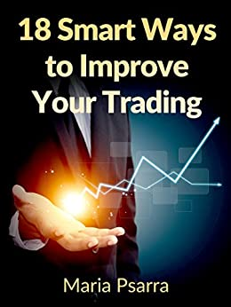 18 Smart Ways to Improve Your Trading by [Psarra, Maria]