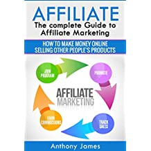 Affiliate: The Complete Guide to Affiliate Marketing (How to Make Money Online Selling Other People's Products) (English Edition)