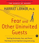 Fear and Other Uninvited Guests: Tackling The Anxiety, Fear and Shame That Keep us From Optimal Living and Loving by Harriet Lerner (2004-05-11)