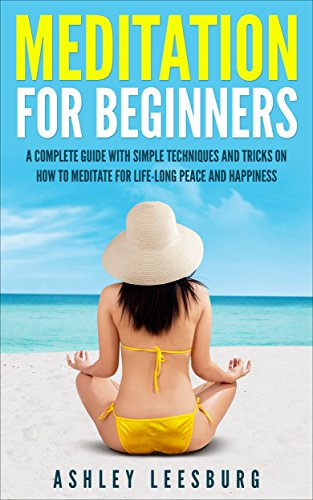 Meditation For Beginners: A Complete Guide With Simple Techniques And Tricks On How To Meditate For Life-Long Peace And Happiness (English Edition)