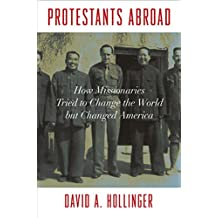 Protestants Abroad: How Missionaries Tried to Change the World but Changed America