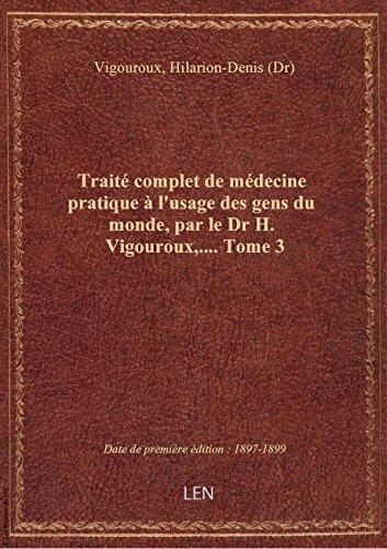 Trait complet de mdecine pratique  l'usage des gens du monde, par le Dr H. Vigouroux,.... Tome 3
