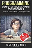 Programming: Computer Programming For Beginners: Learn The Basics Of HTML5, JavaScript & CSS (Coding, C Programming, Java Programming, Web Design, JavaScript, Python, HTML and CSS)