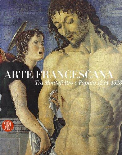Arte francescana tra Montefeltro e papato 1234-1528. Ediz. illustrata