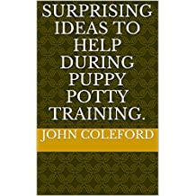Surprising Ideas To Help During Puppy Potty Training. (English Edition)
